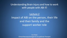 Lecture 2: Impact of ABI on the Person, Their Life and Their Family, and the Support Worker Role